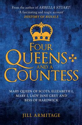 Four Queens and a Countess - Mary Queen of Scots, Elizabeth I, Mary I, Lady Jane Grey and Bess of Hardwick: the Struggle for the Crown