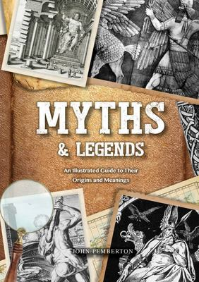 Myths and Legends - An Illustrated Guide to Their Origins and Meanings