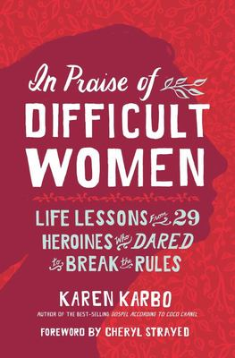 In Praise of Difficult Women - Life Lessons from 30 Heroines Who Dared to Break the Rules