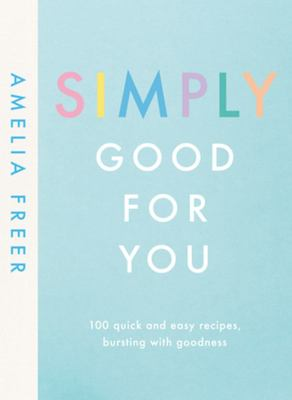 Simply Good for You - 100 Quick and Easy Recipes, Bursting with Goodness