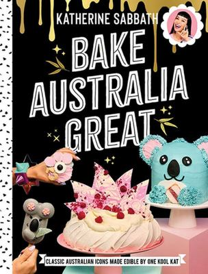 Bake Australia Great: Classic Australian Icons Made Edible by One Kool Kat (HB)