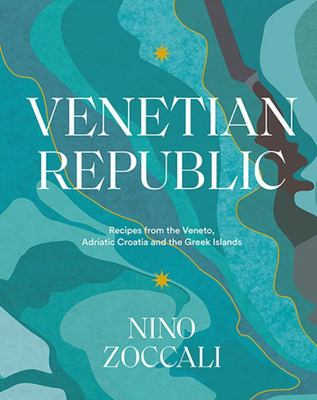 Venetian Republic: Recipes and Stories from the Shores of the Adriatic, the Dalmatian Coast and the Greek Islands