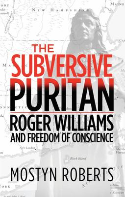 The Subversive Puritan: Roger Williams And the Freedom of Conscience