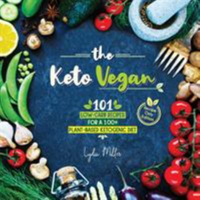 The Keto Vegan - 101 Low-Carb Recipes for a 100% Plant-Based Ketogenic Diet (Recipe-Only Edition)