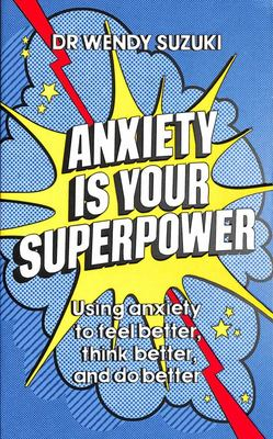 Anxiety Is Your Superpower - Using Overwhelming Anxiety to Feel Better, Think Better, and Do Better