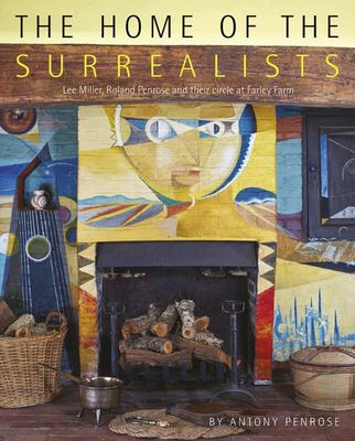The Home of the Surrealists - Lee Miller, Roland Penrose and Their Circle at Farley Farm House