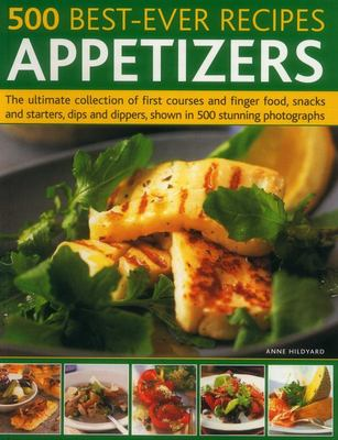 500 Best-Ever Recipes: Appetizers - The Ultimate Collection of First Courses and Finger Food, Snacks and Starters, Dips and Dippers, Shown in 500 Stunning Photographs