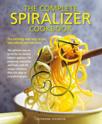 The Complete Spiralizer Cookbook - The Exciting New Way to Eat Low-Calorie and Low-Carb - The Ultimate How-To Guide for the Newest Kitchen Applicance for Preparing Vegetables and Fruits, with 80 Recipes and More Than 450 Step-by-Step Photographs