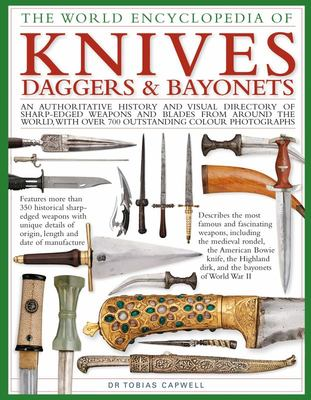 The World Encyclopedia of Knives, Daggers and Bayonets - An Authoritative History and Visual Directory of Sharp-Edged Weapons and Blades from Around the World, with More Than 700 Photographs