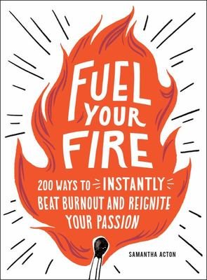Fuel Your Fire - 200 Ways to Beat Burnout and Reignite Your Passion