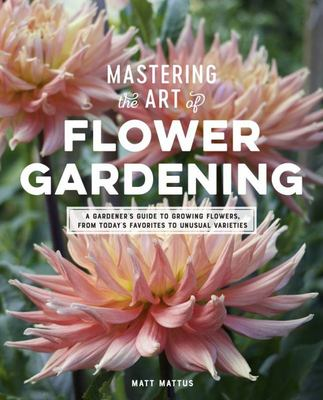 Mastering the Art of Flower Gardening: A Field-Tested Guide to Growing Rare, Fascinating Annuals and Biennials