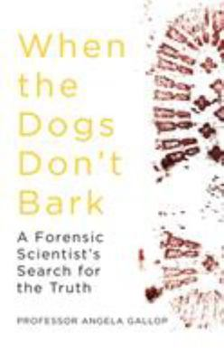 When the Dogs Don't Bark - A Forensic Scientist's Search for the Truth