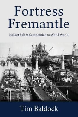 Fortress Fremantle - Its Lost Sub and Contribution to World War II