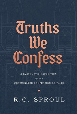 Truths We Confess - A Systematic Exposition of the Westminster Confession of Faith