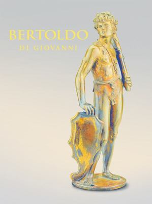 Bertoldo Di Giovanni - The Renaissance of Sculpture in Medici Florence