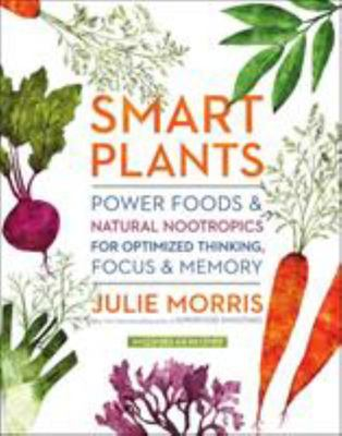 Smart Plants - Power Foods and Natural Nootropics for Optimized Thinking, Focus and Memory