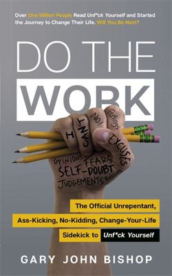 Do the Work - The Unrepentant, Ass-Kicking, No-Kidding, Change-Your-Life Sidekick to Unf*ck Yourself