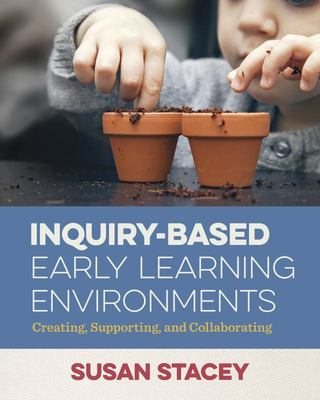 Inquiry-Based Early Learning Environments - Creating, Supporting, and Collaborating