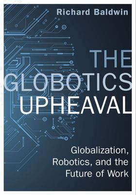 The Globotics Upheaval - Globalisation, Robotics and the Future of Work