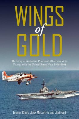 Wings of Gold - The Story of Australian Pilots and Observers Who Trained with the UnitedStates Navy 1966-1968