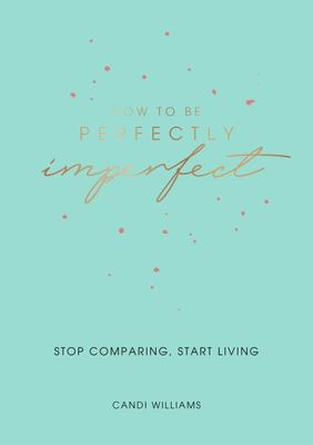 How to Be Perfectly Imperfect - Stop Comparing, Start Living