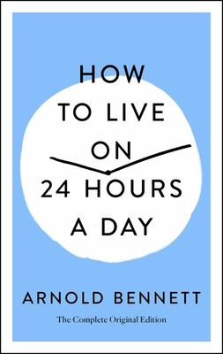 How to Live on 24 Hours a Day - The Complete Original Edition