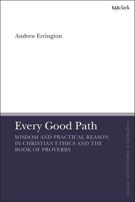 Every Good Path - Wisdom and Practical Reason in Christian Ethics and the Book of Proverbs
