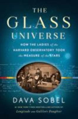 The Glass Universe How the Ladies of the Harvard Observatory Took the Measure of the Stars