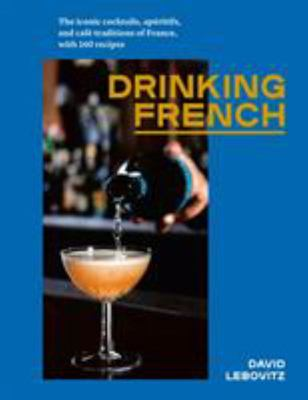 Drinking French: The Iconic Cocktails, Aperitifs, and Cafe Traditions of France, with 160 Recipes