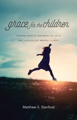 Grace for the Children - Finding Hope in the Midst of Child and Adolescent Mental Illness