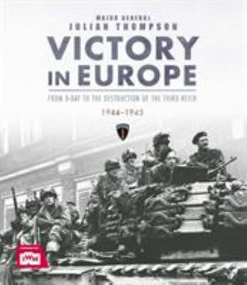 Victory in Europe - From d-Day to the Destruction of the Third Reich 1944-45