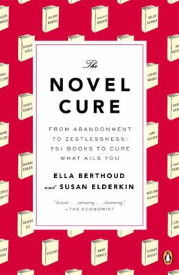 The Novel Cure - From Abandonment to Zestlessness: 751 Books to Cure What Ails You