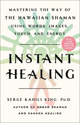 Instant Healing - Mastering the Way of the Hawaiian Shaman Using Words, Images, Touch, and Energy