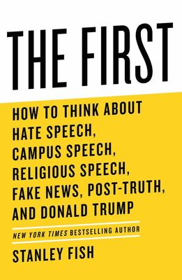 The First - How to Think about Hate Speech, Campus Speech, Religious Speech, Fake News, Post-Truth, and Donald Trump