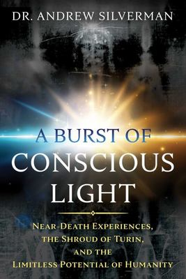 A Burst of Conscious Light - Near-Death Experiences, the Shroud of Turin, and the Limitless Potential of Humanity