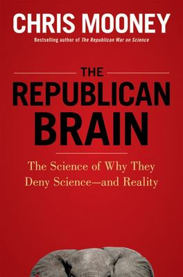 The Republican Brain - The Science of Why They Deny Science--And Reality
