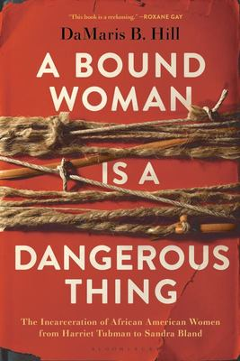 A Bound Woman Is a Dangerous Thing - The Incarceration of African American Women from Harriet Tubman to Sandra Bland