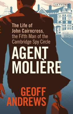 Agent Molière - The Life of John Cairncross, the Fifth Man of the Cambridge Spy Circle