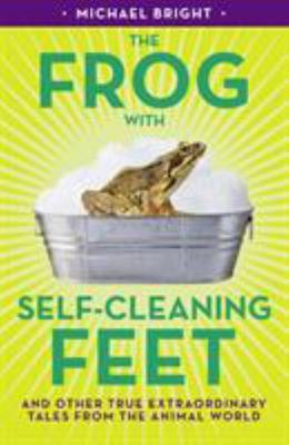 The Frog with Self-Cleaning Feet - And Other Extraordinary Tales from the Animal World