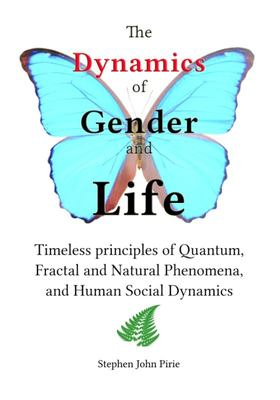 The Dynamics of Gender and Life - Timeless Principles of Quantum, Fractal and Natural Phenomena, and Human Social Dynamics