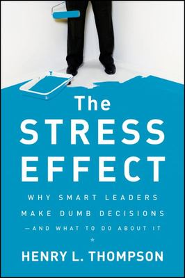 The Stress Effect - Why Smart Leaders Make Dumb Decisions--And What to Do about It