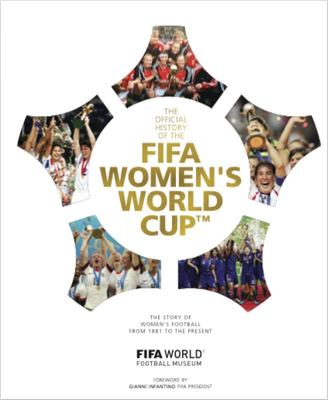 The Official History of the FIFA Women's World Cup - The Story of Women's Football from 1881 to the Present