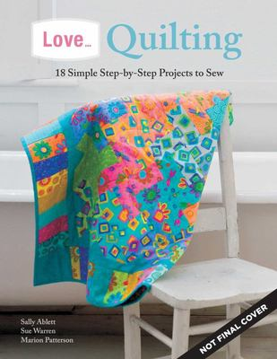 Love... Quilting - 18 Simple Step-by-Step Projects to Sew