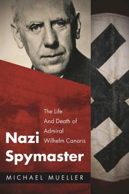 Nazi Spymaster - The Life and Death of Admiral Wilhelm Canaris