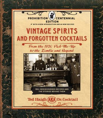 Vintage Spirits and Forgotten Cocktails: 100th Anniversary Prohibition Edition - From the Alamagoozlum to the Zombie and Beyond - 100 Rediscovered Recipes and the Stories Behind Them
