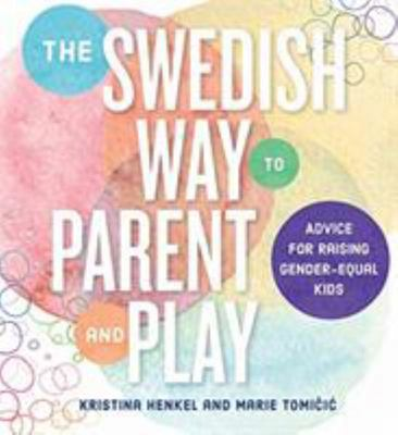 The Swedish Way to Parent and Play - Secrets for Raising Gender-Equal Kids