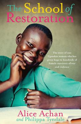 The School of Restoration: The Story of One Ugandan Woman Who Has Given Hope to Hundreds of Female Survivors of War and Violence