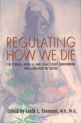Regulating How We Die - The Ethical, Medical, and Legal Issues Surrounding Physician-Assisted Suicide