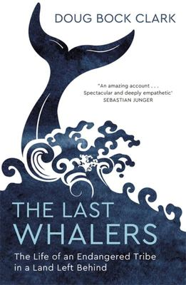 The Last Whalers - The Life of an Endangered Tribe in a Land Left Behind