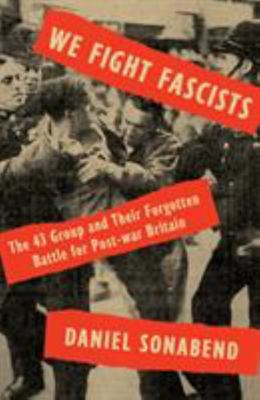 We Fight Facists - The 43 Group and Their Forgotten Battle for Post-war Britain